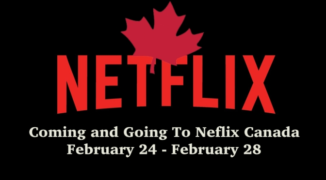 Coming and Going To Netflix Canada February 24 – February 28