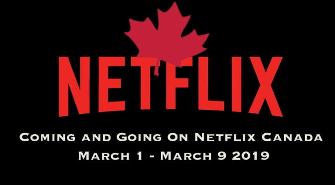 Coming and Going to Netflix Canada In March 1 – March 9, 2019