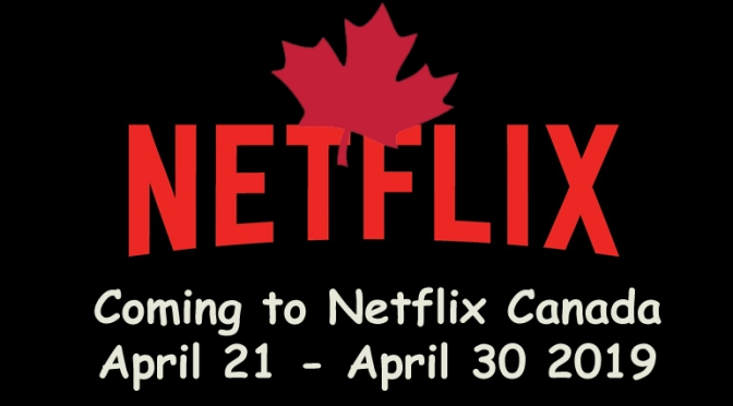 Coming to Netflix Canada April 21 – April 30, 2019